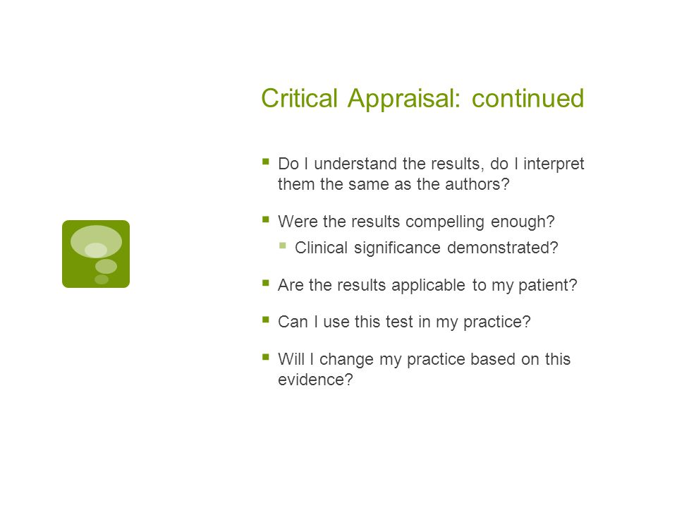 Critical Appraisal: continued  Do I understand the results, do I interpret them the same as the authors?  Were the results compelling enough?  Clin