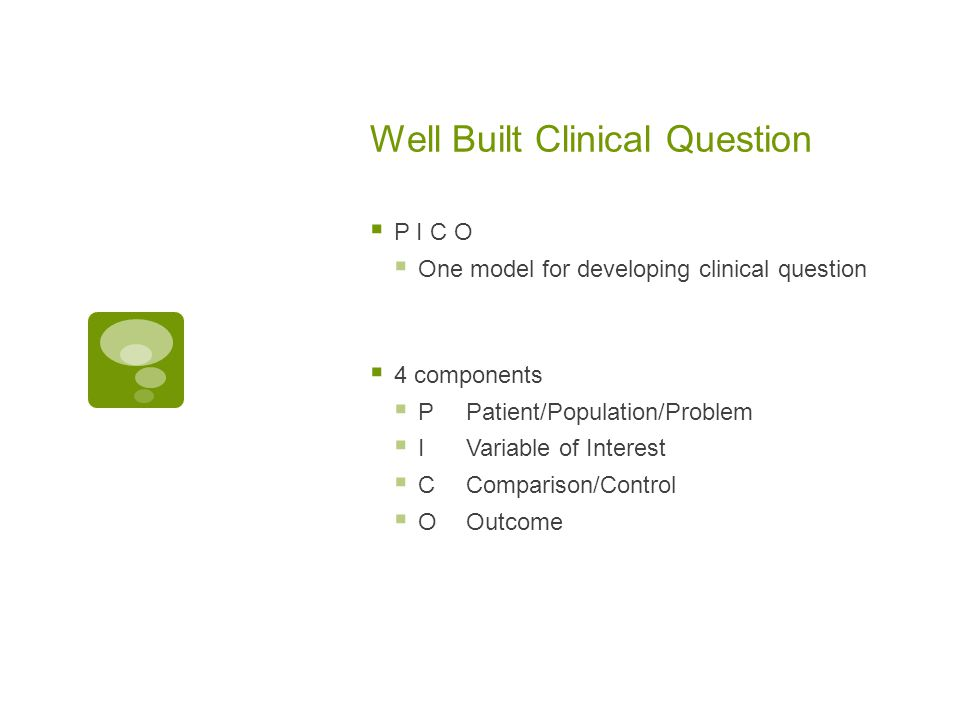 Well Built Clinical Question  P I C O  One model for developing clinical question  4 components  PPatient/Population/Problem  IVariable of Intere