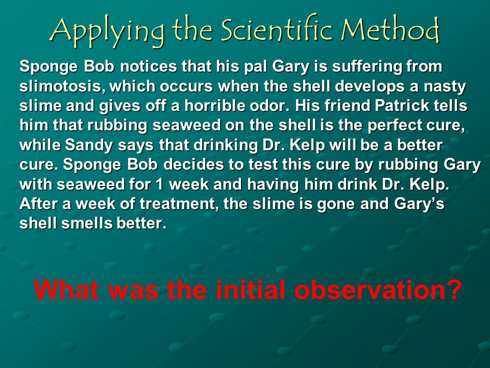 Applying the Scientific Method Sponge Bob notices that his pal Gary is suffering from slimotosis, which occurs when the shell develops a nasty slime and gives off a horrible odor.