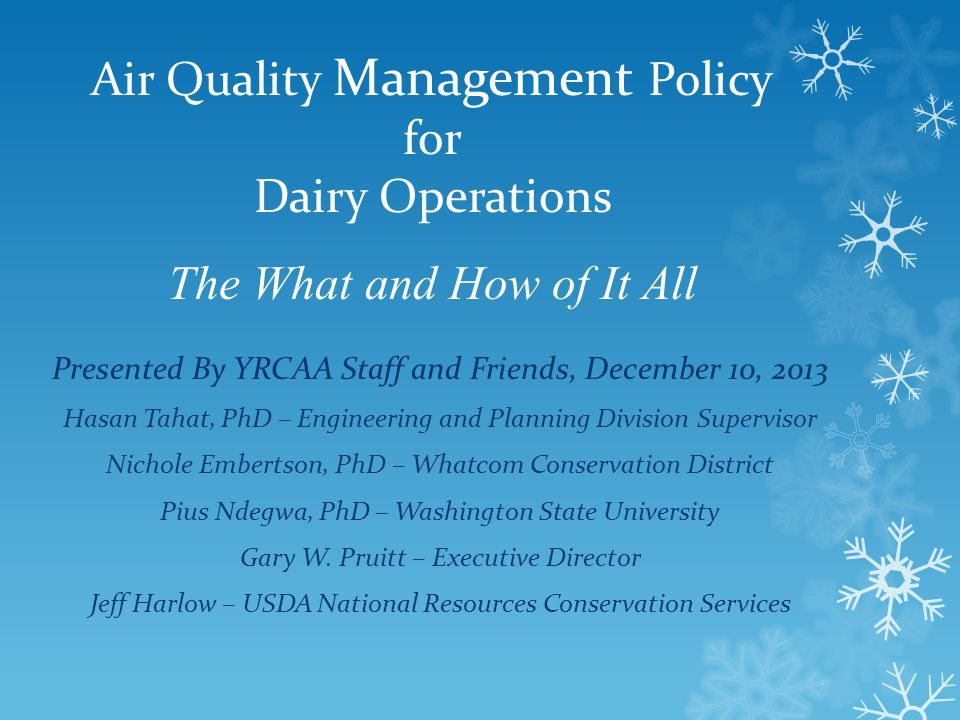 Air Quality Management Policy for Dairy Operations The What and How of It All Presented By YRCAA Staff and Friends, December 10, 2013 Hasan Tahat, PhD – Engineering and Planning Division Supervisor Nichole Embertson, PhD – Whatcom Conservation District Pius Ndegwa, PhD – Washington State University Gary W.