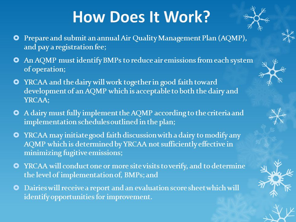  Prepare and submit an annual Air Quality Management Plan (AQMP), and pay a registration fee;  An AQMP must identify BMPs to reduce air emissions from each system of operation;  YRCAA and the dairy will work together in good faith toward development of an AQMP which is acceptable to both the dairy and YRCAA;  A dairy must fully implement the AQMP according to the criteria and implementation schedules outlined in the plan;  YRCAA may initiate good faith discussion with a dairy to modify any AQMP which is determined by YRCAA not sufficiently effective in minimizing fugitive emissions;  YRCAA will conduct one or more site visits to verify, and to determine the level of implementation of, BMPs; and  Dairies will receive a report and an evaluation score sheet which will identify opportunities for improvement.
