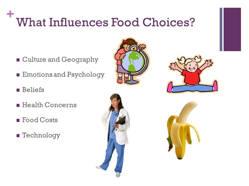 + What Influences Food Choices? Culture and Geography Emotions and Psychology Beliefs Health Concerns Food Costs Technology