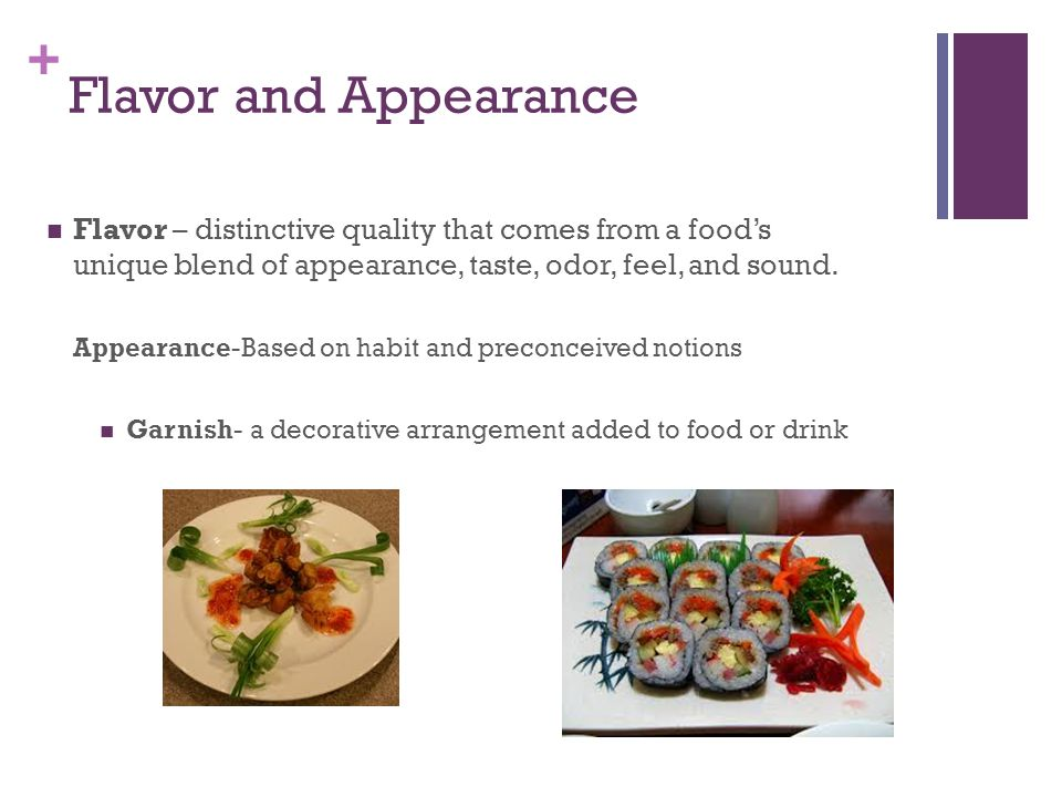 + Flavor and Appearance Flavor – distinctive quality that comes from a food's unique blend of appearance, taste, odor, feel, and sound. Appearance-Bas