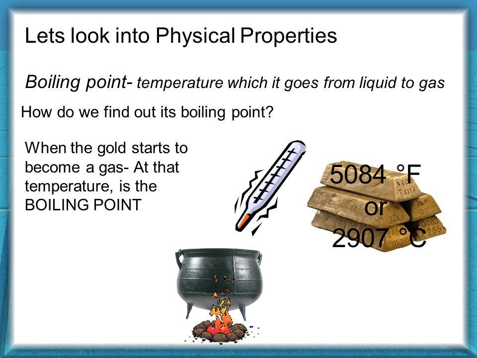 Lets look into Physical Properties Boiling point- temperature which it goes from liquid to gas How do we find out its boiling point.