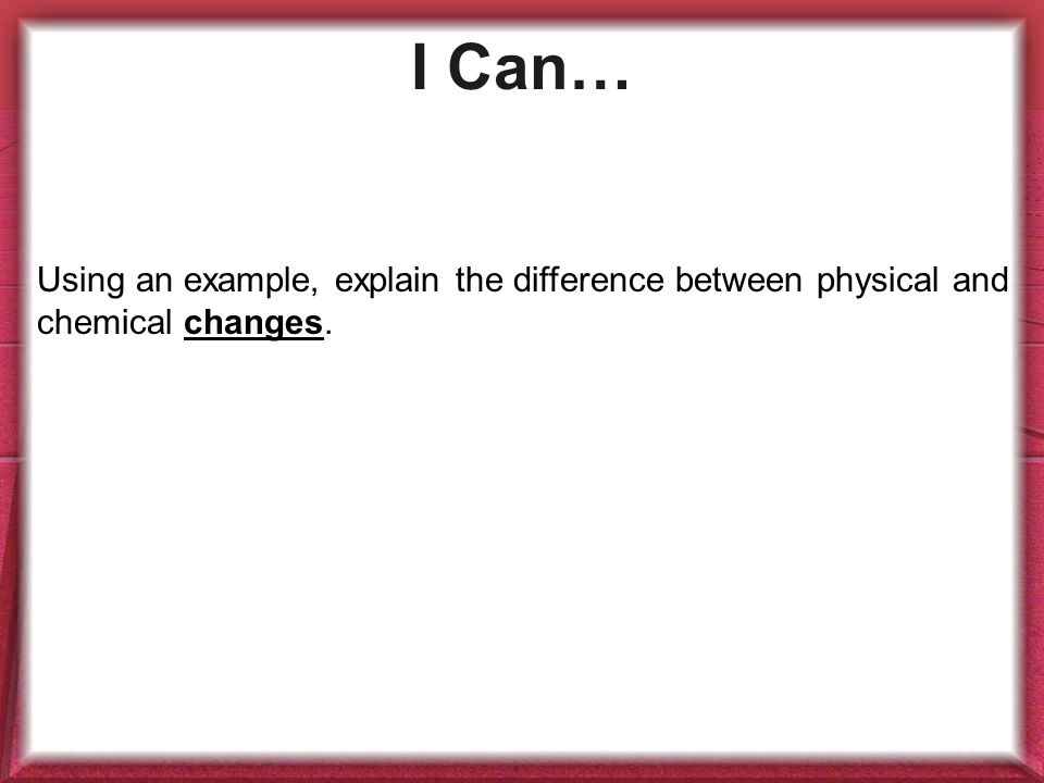 I Can… Using an example, explain the difference between physical and chemical changes.