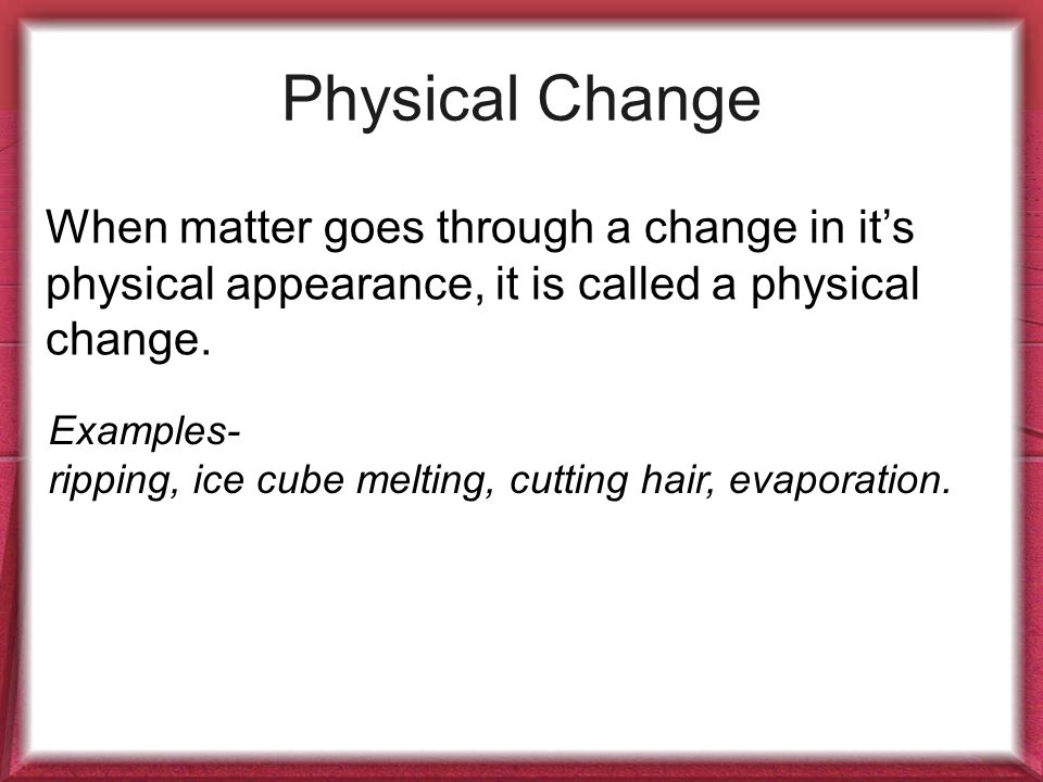 Physical Change When matter goes through a change in it's physical appearance, it is called a physical change.