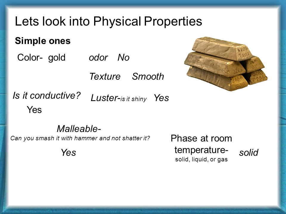 Lets look into Physical Properties Simple ones gold Conductive Malleable No odor Smooth solid Difficult ones Boiling point- temp which it goes from a liquid to gas Melting point- temp which it goes from solid to liquid Luster