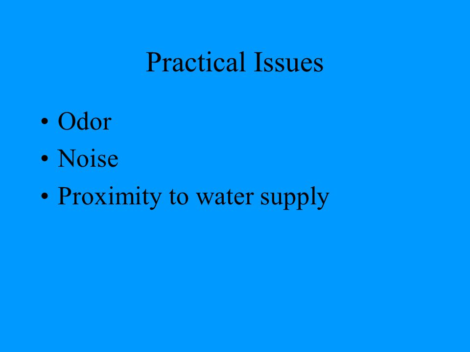 Practical Issues Odor Noise Proximity to water supply