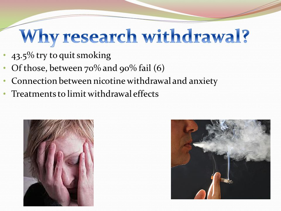 43.5% try to quit smoking Of those, between 70% and 90% fail (6) Connection between nicotine withdrawal and anxiety Treatments to limit withdrawal eff