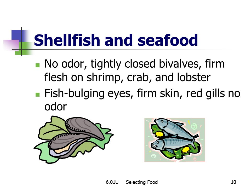 6.01U Selecting Food10 Shellfish and seafood No odor, tightly closed bivalves, firm flesh on shrimp, crab, and lobster Fish-bulging eyes, firm skin, red gills no odor