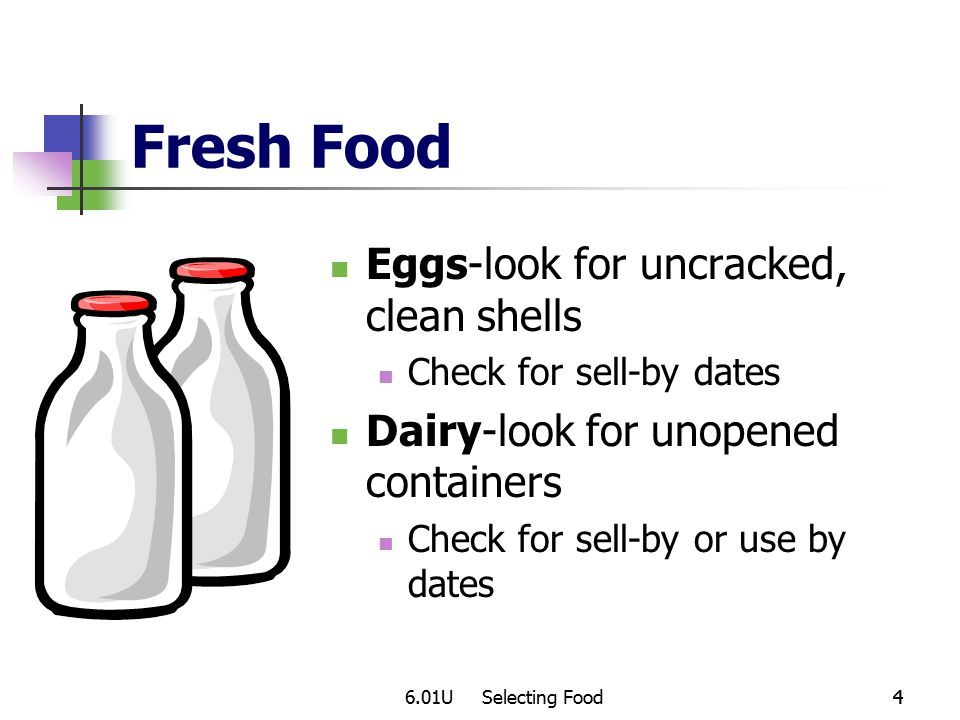 6.01U Selecting Food44 Fresh Food Eggs-look for uncracked, clean shells Check for sell-by dates Dairy-look for unopened containers Check for sell-by or use by dates