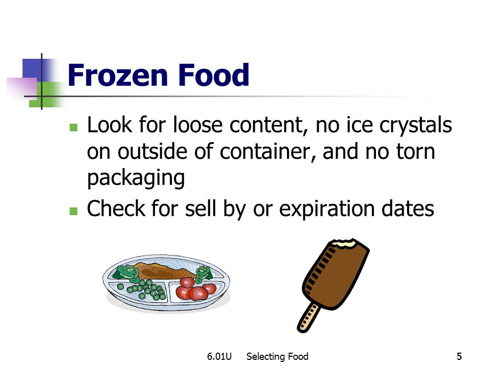 6.01U Selecting Food55 Frozen Food Look for loose content, no ice crystals on outside of container, and no torn packaging Check for sell by or expiration dates
