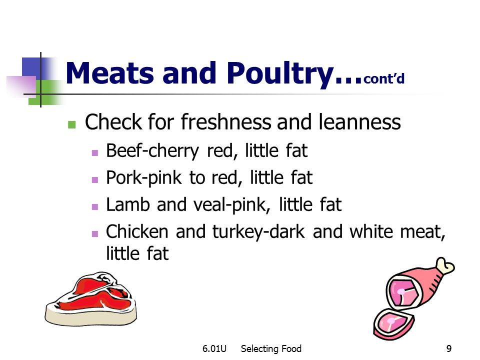 6.01U Selecting Food99 Meats and Poultry… cont'd Check for freshness and leanness Beef-cherry red, little fat Pork-pink to red, little fat Lamb and veal-pink, little fat Chicken and turkey-dark and white meat, little fat