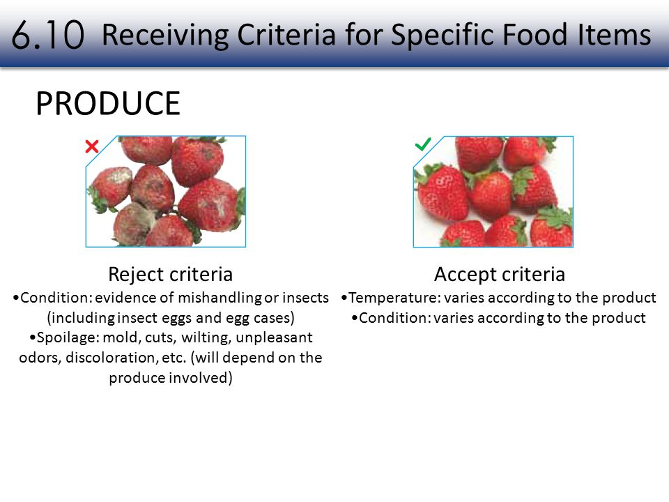 PRODUCE Receiving Criteria for Specific Food Items 6.10 Reject criteria Condition: evidence of mishandling or insects (including insect eggs and egg cases) Spoilage: mold, cuts, wilting, unpleasant odors, discoloration, etc.