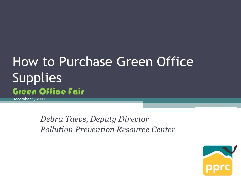 How to Purchase Green Office Supplies Green Office Fair December 1, 2009 Debra Taevs, Deputy Director Pollution Prevention Resource Center