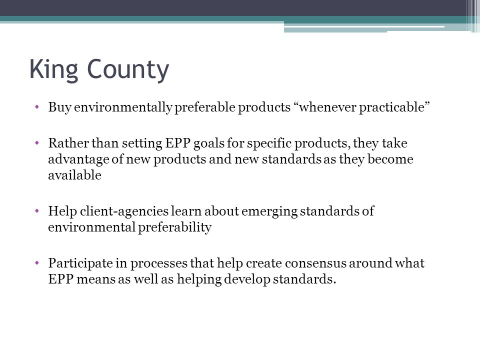 "King County Buy environmentally preferable products ""whenever practicable"" Rather than setting EPP goals for specific products, they take advantage of"
