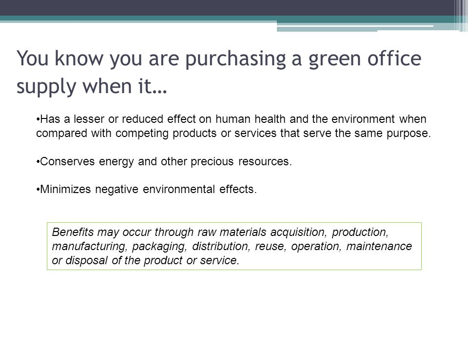 You know you are purchasing a green office supply when it… Has a lesser or reduced effect on human health and the environment when compared with compe