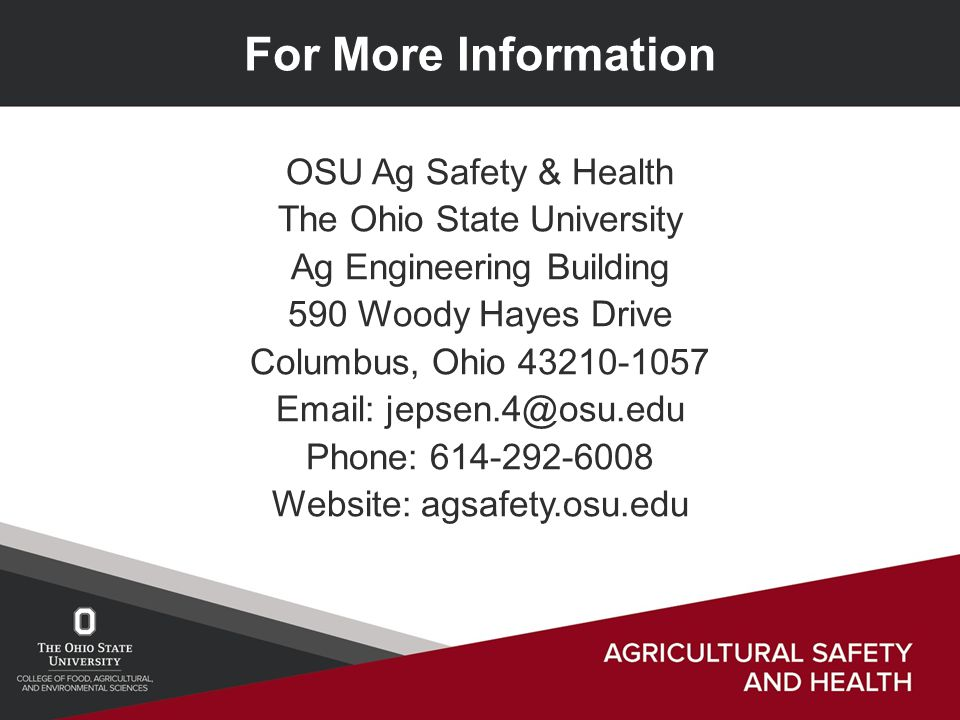 For More Information OSU Ag Safety & Health The Ohio State University Ag Engineering Building 590 Woody Hayes Drive Columbus, Ohio 43210-1057 Email: jepsen.4@osu.edu Phone: 614-292-6008 Website: agsafety.osu.edu