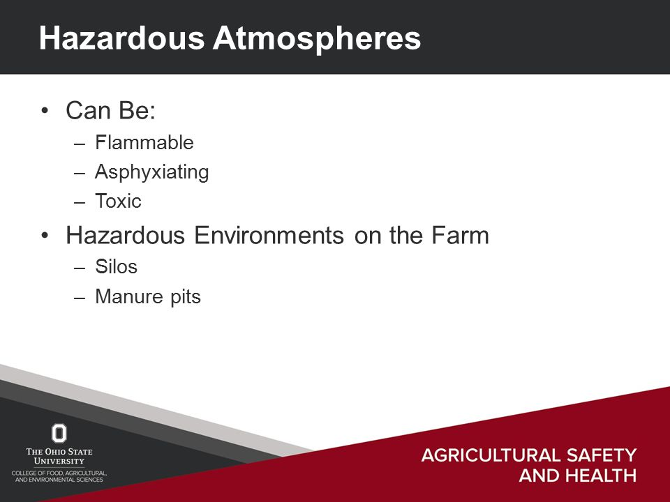 Hazardous Atmospheres Can Be: –Flammable –Asphyxiating –Toxic Hazardous Environments on the Farm –Silos –Manure pits