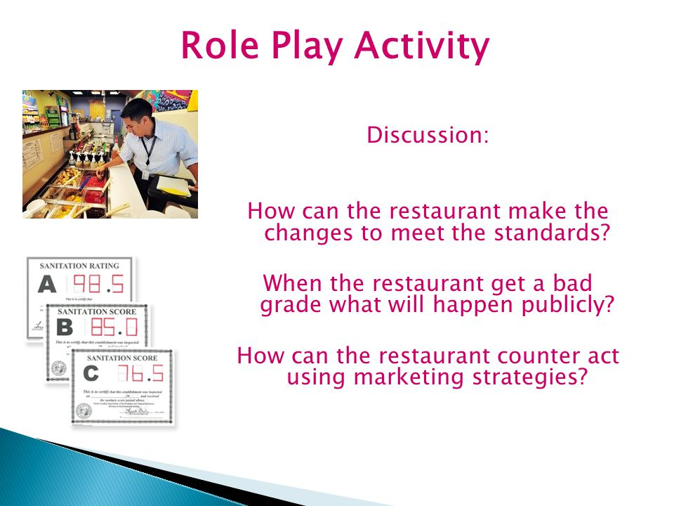 Role Play Activity Discussion: How can the restaurant make the changes to meet the standards? When the restaurant get a bad grade what will happen pub