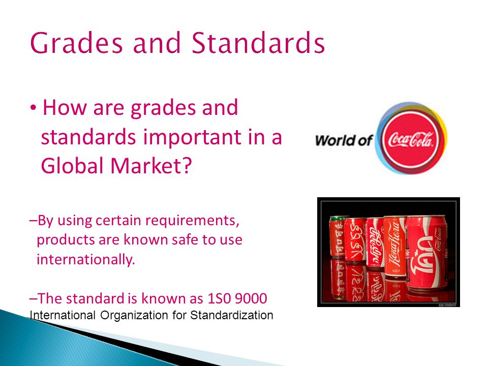 Grades and Standards How are grades and standards important in a Global Market? –By using certain requirements, products are known safe to use interna