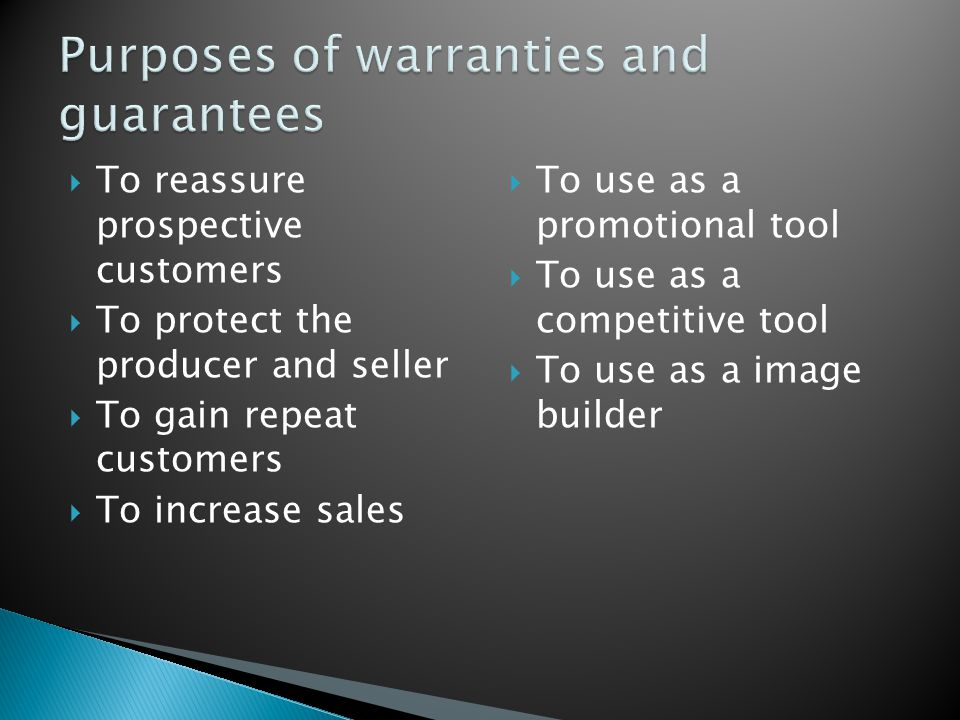  To reassure prospective customers  To protect the producer and seller  To gain repeat customers  To increase sales  To use as a promotional tool