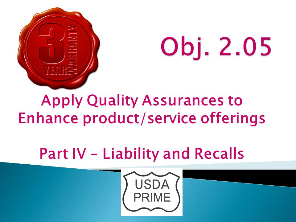 Apply Quality Assurances to Enhance product/service offerings Part IV – Liability and Recalls