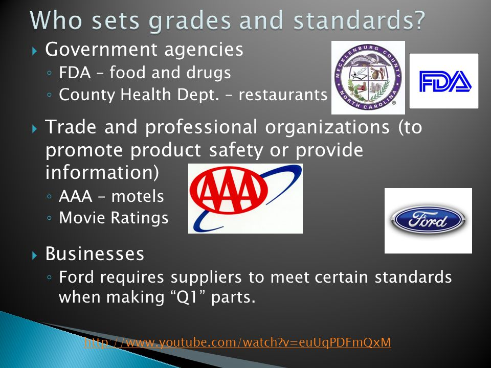  Government agencies ◦ FDA – food and drugs ◦ County Health Dept. – restaurants  Trade and professional organizations (to promote product safety or