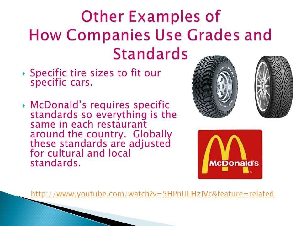  Specific tire sizes to fit our specific cars.  McDonald's requires specific standards so everything is the same in each restaurant around the count
