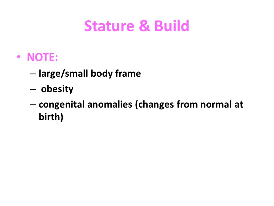 Stature & Build NOTE: – large/small body frame – obesity – congenital anomalies (changes from normal at birth)
