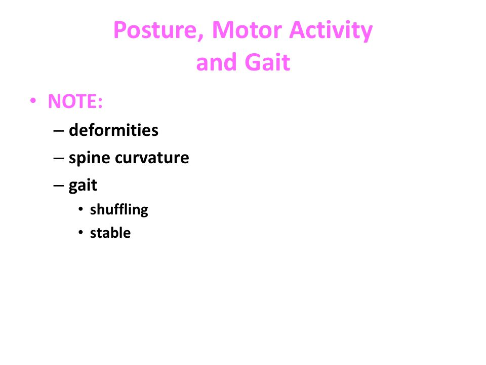 Posture, Motor Activity and Gait NOTE: – deformities – spine curvature – gait shuffling stable