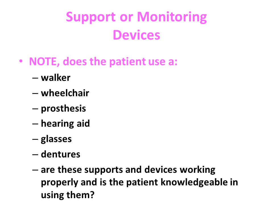 Support or Monitoring Devices NOTE, does the patient use a: – walker – wheelchair – prosthesis – hearing aid – glasses – dentures – are these supports and devices working properly and is the patient knowledgeable in using them