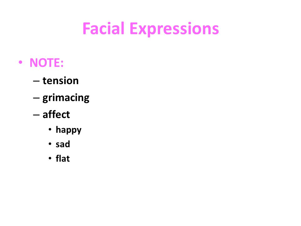 Facial Expressions NOTE: – tension – grimacing – affect happy sad flat
