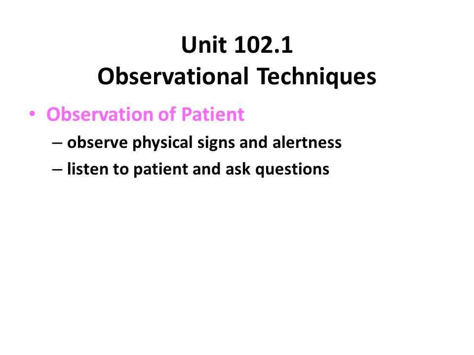 Unit Observational Techniques Observation of Patient – observe physical signs and alertness – listen to patient and ask questions