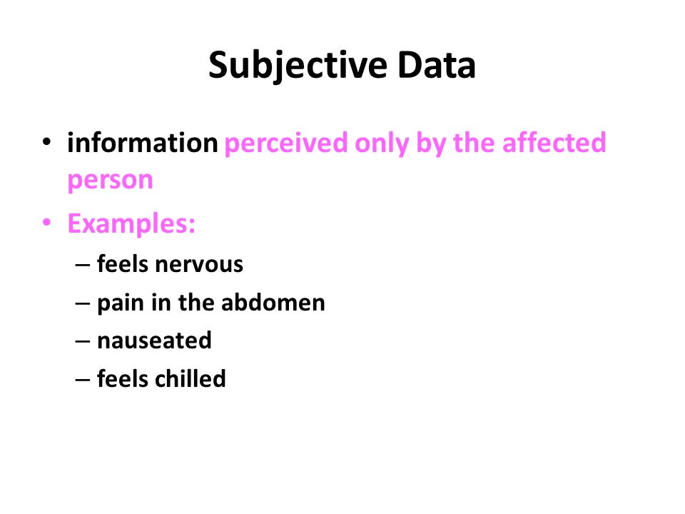 Subjective Data information perceived only by the affected person Examples: – feels nervous – pain in the abdomen – nauseated – feels chilled