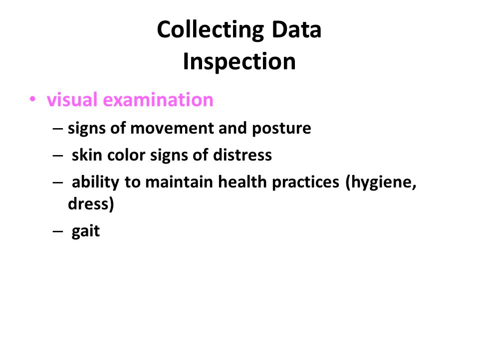 Collecting Data Inspection visual examination – signs of movement and posture – skin color signs of distress – ability to maintain health practices (hygiene, dress) – gait