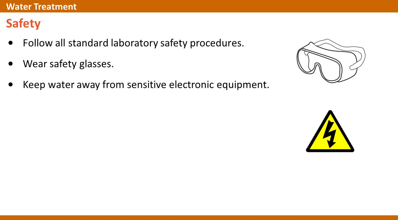 Safety Follow all standard laboratory safety procedures. Wear safety glasses. Keep water away from sensitive electronic equipment. Water Treatment