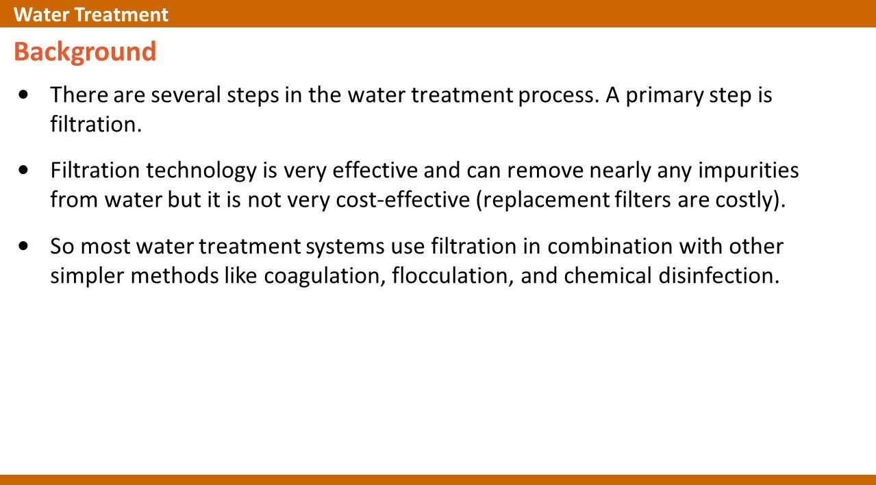 Background There are several steps in the water treatment process. A primary step is filtration. Filtration technology is very effective and can remov