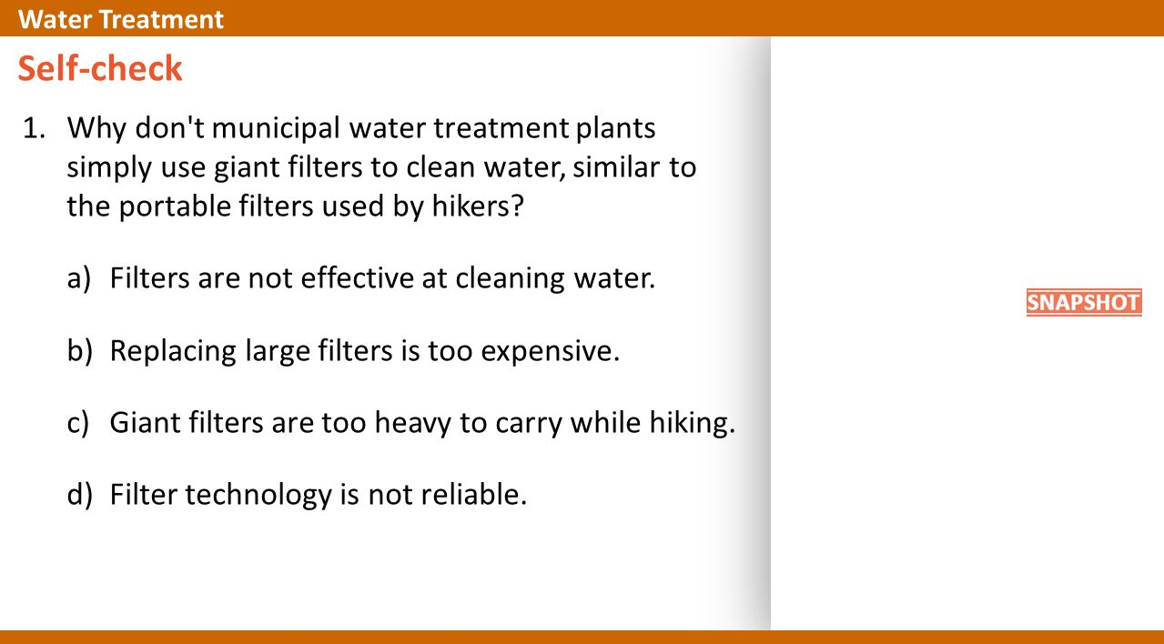 Self-check 1.Why don t municipal water treatment plants simply use giant filters to clean water, similar to the portable filters used by hikers.