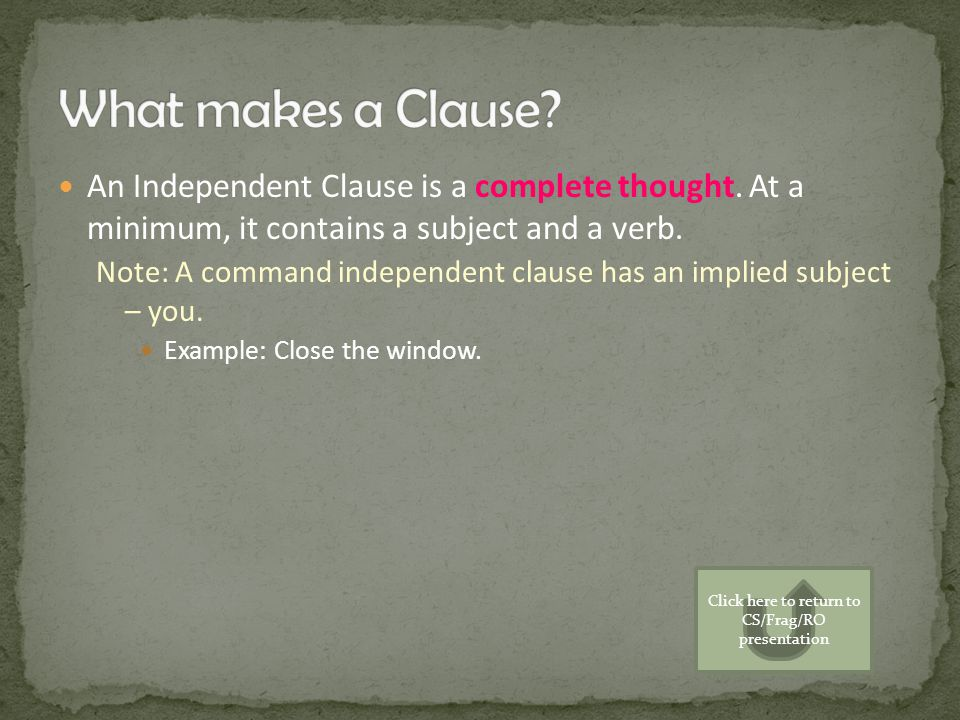 An Independent Clause is a complete thought. At a minimum, it contains a subject and a verb. Note: A command independent clause has an implied subject