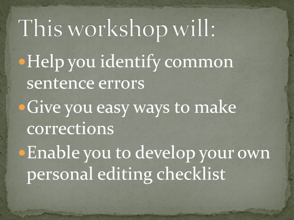 Help you identify common sentence errors Give you easy ways to make corrections Enable you to develop your own personal editing checklist