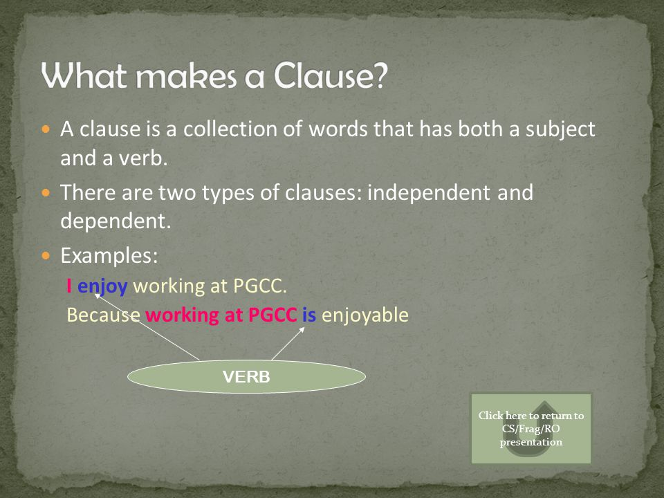 A clause is a collection of words that has both a subject and a verb. There are two types of clauses: independent and dependent. Examples: I enjoy wor