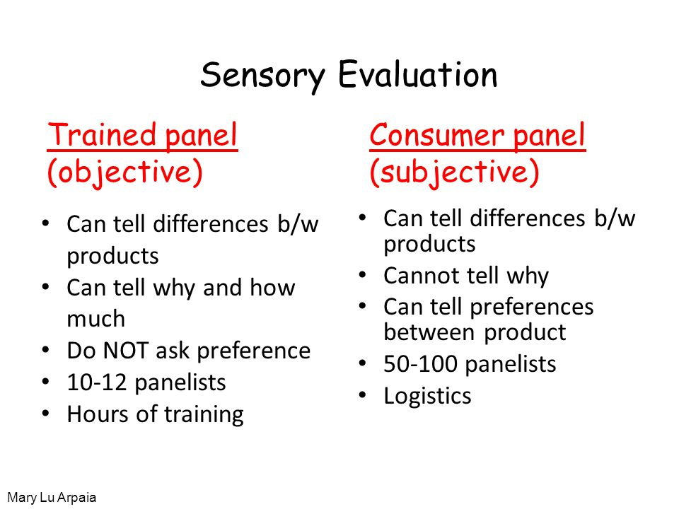 Sensory Evaluation Can tell differences b/w products Can tell why and how much Do NOT ask preference 10-12 panelists Hours of training Can tell differences b/w products Cannot tell why Can tell preferences between product 50-100 panelists Logistics Trained panel (objective) Consumer panel (subjective) Mary Lu Arpaia