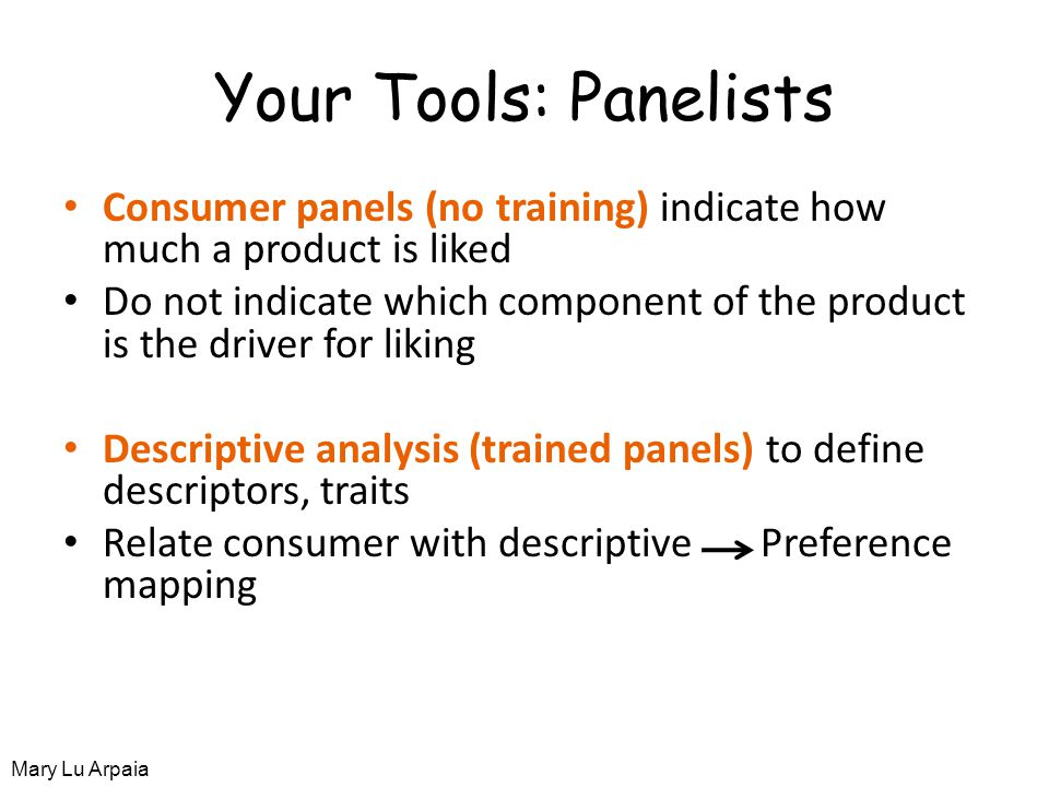 Your Tools: Panelists Consumer panels (no training) indicate how much a product is liked Do not indicate which component of the product is the driver for liking Descriptive analysis (trained panels) to define descriptors, traits Relate consumer with descriptive Preference mapping Mary Lu Arpaia