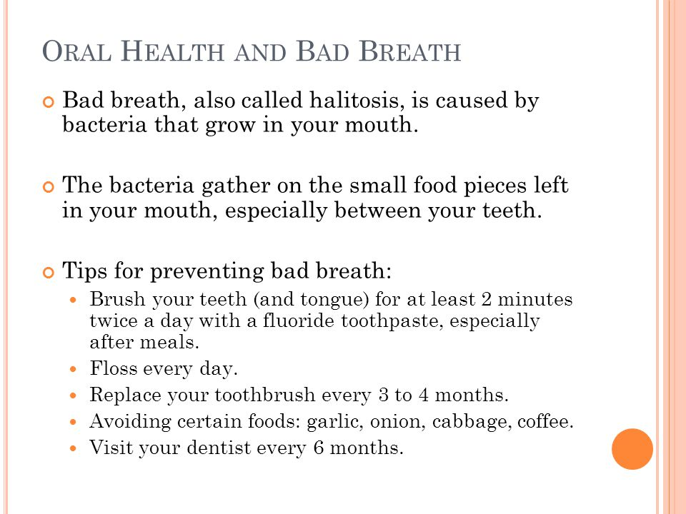 O RAL H EALTH AND B AD B REATH Bad breath, also called halitosis, is caused by bacteria that grow in your mouth. The bacteria gather on the small food
