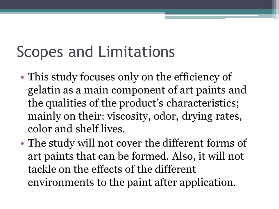 Scopes and Limitations This study focuses only on the efficiency of gelatin as a main component of art paints and the qualities of the product's characteristics; mainly on their: viscosity, odor, drying rates, color and shelf lives.