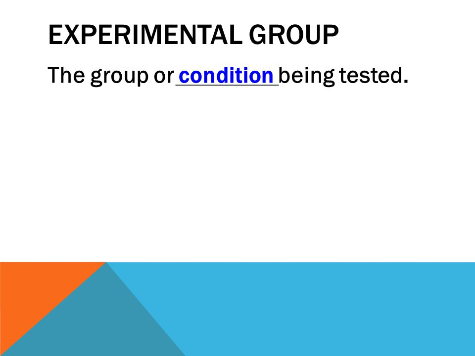 EXPERIMENTAL GROUP The group or condition being tested.condition