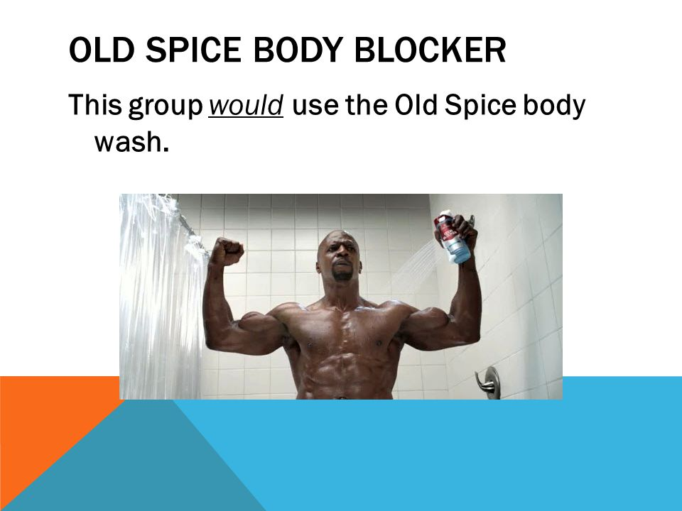 OLD SPICE BODY BLOCKER This group would use the Old Spice body wash.