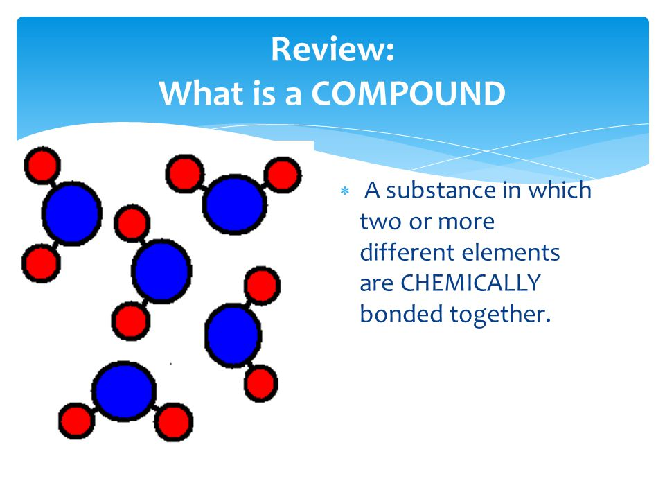  A substance in which two or more different elements are CHEMICALLY bonded together.