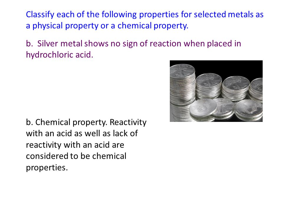 Classify each of the following properties for selected metals as a physical property or a chemical property. b. Silver metal shows no sign of reaction